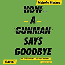 How a Gunman Says Goodbye (       UNABRIDGED) by Malcolm Mackay Narrated by Angus King