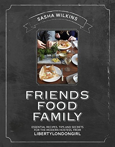 Friends Food Family: Essential Recipes, Tips and Secrets for the Modern Hostess, from Liberty London Girl by Sasha Wilkins