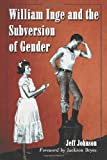 William Inge and the Subversion of Gender: Rewriting Stereotypes in the Plays, Novels, and Screenplays (0786420626) by Johnson, Jeff