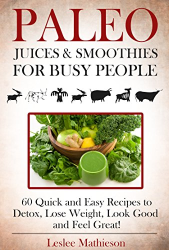 PALEO JUICES AND SMOOTHIES FOR BUSY PEOPLE: 60 Quick And Easy Recipes To Detox, Lose Weight, Look Good And Feel Great! by Leslee Mathieson