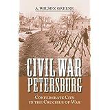 Civil War Petersburg: Confederate City in the Crucible of War (A Nation Divided: Studies in the Civil War Era) ~ A. Wilson Greene