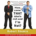 How Come That Idiot's Rich and I'm Not? (       UNABRIDGED) by Robert Shemin Narrated by Robert Shemin