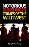 True Crime: Notorious Gunslinger Crimes Of The Wild West: Gunslingers, Outlaws, Train Robbery and More! (True Crime Series Book 7)