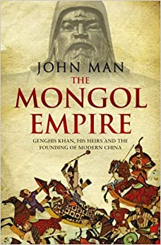 The Mongol Empire: Genghis Khan, His Heirs and the Founding of Modern