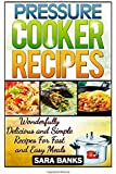 Pressure Cooker Recipes: Wonderfully Delicious and Simple Recipes for Fast and Easy Meals