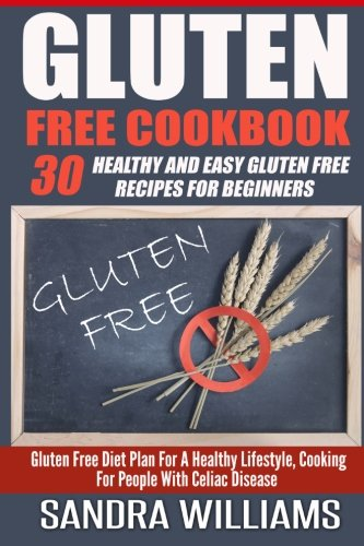 Gluten Free Cookbook: 30 Healthy And Easy Gluten Free Recipes For Beginners, Gluten Free Diet Plan For A Healthy Lifestyle, Cooking For People With ... & Cooking, Paleo Vegan Recipes) (Volume 2) by Sandra Williams
