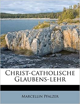 Christ-catholische Glaubens-lehr (German Edition): Marcellin Pfalzer