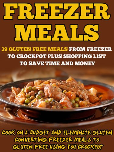 Freezer Meals: 39 Gluten Free Meals From Freezer To Crockpot Plus Shopping List To Save Time And Money-Cook On A Budget And Eliminate Gluten Converting ... Bag Cooking, Freezer Crockpot Meals) by Valerie Gilman