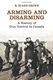 img - for Arming and Disarming: A History of Gun Control in Canada by R. Blake Brown (Oct 23 2012) book / textbook / text book