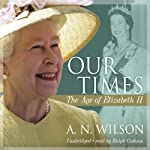 Our Times: The Age of Elizabeth II | A. N. Wilson