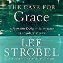 The Case for Grace: A Journalist Explores the Evidence of Transformed Lives Audiobook by Lee Strobel Narrated by Lee Strobel