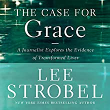 The Case for Grace: A Journalist Explores the Evidence of Transformed Lives (       UNABRIDGED) by Lee Strobel Narrated by Lee Strobel