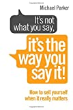 Michael Parker It's Not What You Say, It's The Way You Say It!: How to sell yourself when it really matters
