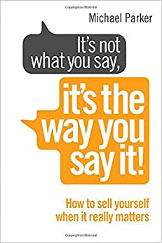 It's Not What You Say It's The Way You Say It: How To Sell Yourself When It Really Matters