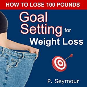 Goal Setting for Weight Loss: How to Lose 100 Pounds | [P. Seymour]