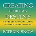 Creating Your Own Destiny: How to Get Exactly What You Want Out of Life and Work (       UNABRIDGED) by Patrick Snow Narrated by Barry Campbell