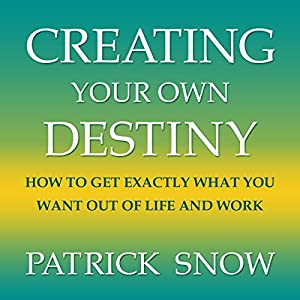 Creating Your Own Destiny: How to Get Exactly What You Want Out of Life and Work Audiobook