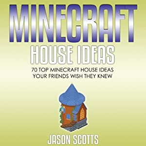 Minecraft House Ideas: 70 Top Minecraft House Ideas Your Friends Wish They Know | [Jason Scotts]