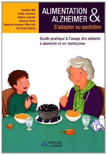 Alimentation & Alzheimer : S'adapter au quotidien - Guide pratique à l'usage des aidants à domicile et en institution