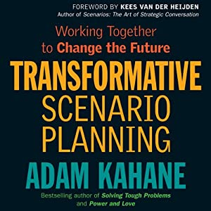Transformative Scenario Planning: Working Together to Change the Future | [Adam Kahane]