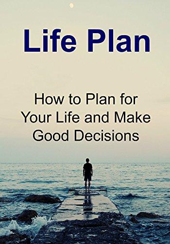 Life Plan: How to Plan for Your Life and Make Good Decisions: (Life Plan, Motivation, Inspirational, Entrepreneurship, Make Good Decisions)