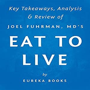 Eat to Live: The Amazing Nutrient-Rich Program for Fast and Sustained Weight Loss, by Joel Fuhrman, MD | Key Takeaways, Analysis & Review Audiobook