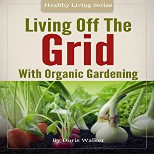 Living Off the Grid with Organic Gardening: How to Create a Sustainable Lifestyle Without Power | [Doris Walker]
