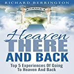 Heaven: There and Back: Top 5 Near Death Experiences of Going to Heaven and Back | Richard Berrington