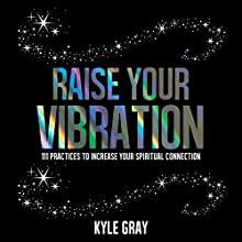 Raise Your Vibration: 111 Practices to Increase Your Spiritual Connection Audiobook by Kyle Gray Narrated by Kyle Gray