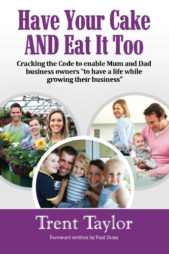 Have Your Cake AND Eat It Too: Cracking the Code to enable Mum and Dad business owners to have a life while growing their business (Volume 1) PDF