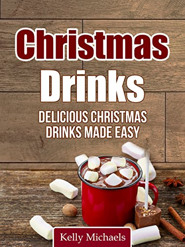 Christmas Recipes: Christmas Drinks: Delicious Christmas Drinks Made Easy! by Kelly Michaels