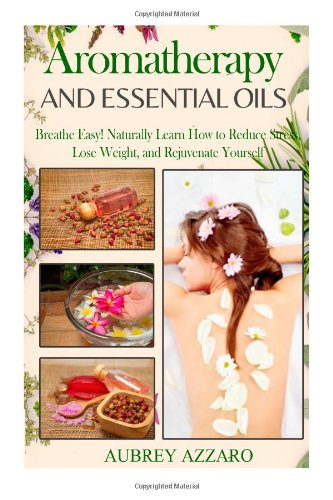 Aromatherapy And Essential Oils: Breathe Easy! Naturally Learn How To Reduce Stress, Lose Weight, And Rejuvenate Yourself (Essential Oils For ... Recipes, Essential Oils For Weight Loss)