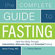 The Complete Guide to Fasting: Heal Your Body Through Intermittent, Alternate-Day, and Extended Fasting Audiobook by Jimmy Moore, Dr. Jason Fung Narrated by Jimmy Moore