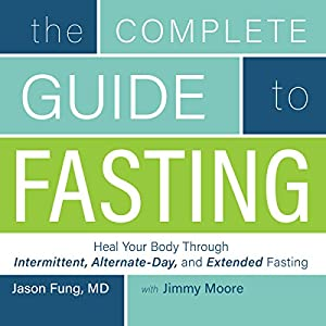 The Complete Guide to Fasting: Heal Your Body Through Intermittent, Alternate-Day, and Extended Fasting Hörbuch von Jimmy Moore, Dr. Jason Fung Gesprochen von: Jimmy Moore