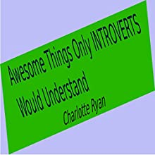 Awesome Things Only Introverts Would Understand | Livre audio Auteur(s) : Charlotte Ryan Narrateur(s) : Charlotte Ryan