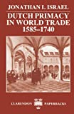 Dutch Primacy in World Trade, 1585-1740 (Clarendon Paperbacks) (0198211392) by Israel, Jonathan I.