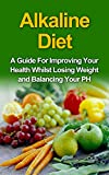 Alkaline Diet: A Guide For Improving Your Health Whilst Losing Weight and BalancingYour pH (dieting, alkaline diet, fatty acids, alkaline diet for beginners, ... alkaline diet recipe book, ph balance)