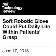 Soft Robotic Glove Could Put Daily Life Within Patients' Grasp (       UNABRIDGED) by Anna Nowogrodzki Narrated by Elizabeth Wells