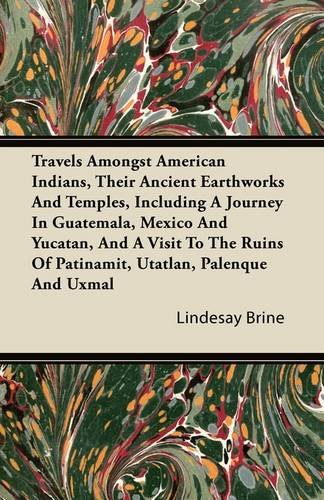 Travels Amongst American Indians, Their Ancient Earthworks And Temples, Including A Journey In Guatemala, Mexico And Yucatan, And A Visit To The Ruins Of Patinamit, Utatlan, Palenque And Uxmal