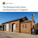 The Railway Goods Shed and Warehouse in England (Informed Conservation)