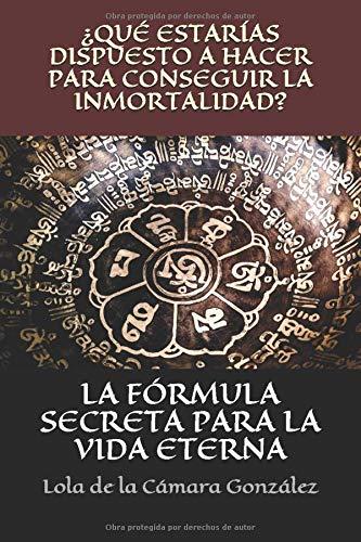 La fórmula secreta para la vida eterna ¿Qué estarías dispuesto hacer para conseguir la inmortalidad?  [de la Cámara González, Dolores] (Tapa Blanda)