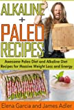 img - for Alkaline Paleo Recipes. Awesome Paleo Diet And Alkaline Diet Recipes For Massive Weight Loss And Energy! (The Alkaline Diet and The Paleo Diet Recipes) book / textbook / text book