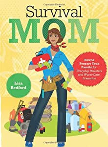 Survival Mom: How to Prepare Your Family for Everyday Disasters and Worst-Case Scenarios from HarperOne