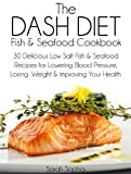 The DASH Diet Fish and Seafood Cookbook: 30 Delicious Low Salt Fish and Seafood Recipes for Lowering Blood Pressure, Losing Weight and Improving Your Health