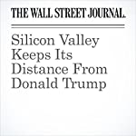 Silicon Valley Keeps Its Distance From Donald Trump | Rebecca Ballhaus