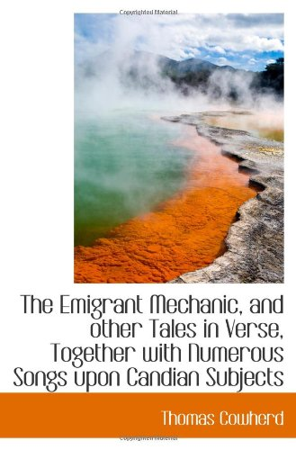 The Emigrant Mechanic, and other Tales in Verse, Together with Numerous Songs upon Canadian Subjects PDF