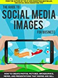 The Guide to Social Media Images for Business: How to Produce Photos, Pictures, Infographics, Memes, and Presentations That Inspire and Sell