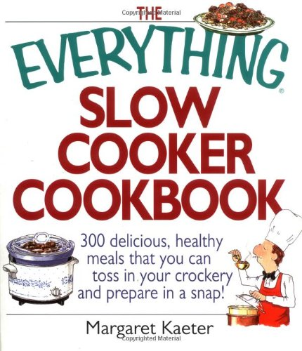 The Everything Slow Cooker Cookbook: 300 Delicious, Healthy Meals That You Can Toss In Your Crockery And Prepare In A Snap (Everything (Cooking))