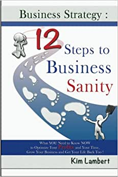 Business Strategy: 12 Steps To Business Sanity: What YOU Need To Know NOW To Optimize Your Profits, And Your Time, Grow Your Business, And Get Your Life Back Too! (Volume 1)