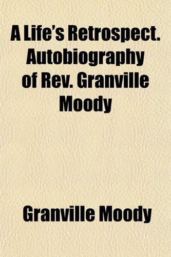 A Life's Retrospect. Autobiography of Rev. Granville Moody